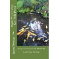 Build Your Own Koi Fish Pond: Keep Your Koi Fish Healthy And Long Living.